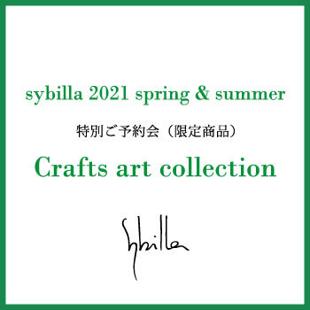 Sybilla 2021 spring&summer Crafts art collection - 特別ご予約会開催 -